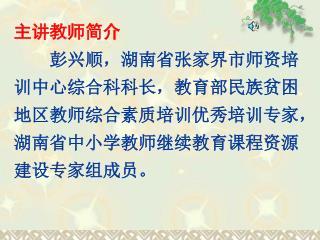 主讲教师简介 彭兴顺,湖南省张家界市师资培训中心综合科科长,教育部民族贫困地区教师综合素质培训优秀培训专家,湖南省中小学教师继续教育课程资源建设专家组成员。