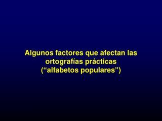 """Algunos factores que afectan las ortografías prácticas  (""""alfabetos populares"""")"""
