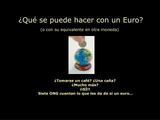 ¿Qué se puede hacer con un Euro? (o con su equivalente en otra moneda)