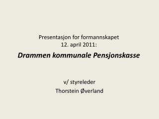 Presentasjon for formannskapet  12. april 2011:   Drammen kommunale Pensjonskasse