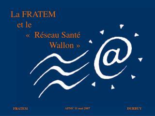 La FRATEM     et le              « Réseau Santé                    Wallon»