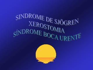 SINDROME DE SJÖGREN XEROSTOMIA  SÍNDROME BOCA URENTE