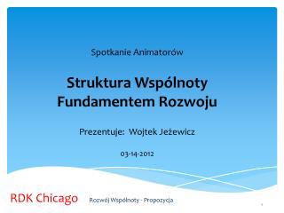Spotkanie Animatorów Struktura Wspólnoty Fundamentem Rozwoju Prezentuje :   Wojtek Jeżewicz
