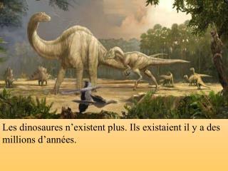 Les dinosaures n'existent plus. Ils existaient il y a des millions d'années.