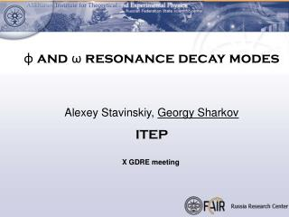 φ and  ω  resonance decay modes Alexey Stavinskiy,  Georgy Sharkov ITEP