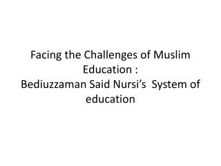 Facing the Challenges of Muslim Education : Bediuzzaman  Said  Nursi's   System of education