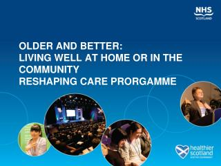 OLDER AND BETTER: LIVING WELL AT HOME OR IN THE COMMUNITY  RESHAPING CARE PRORGAMME