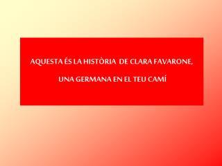 AQUESTA ÉS LA HISTÒRIA  DE CLARA  FAVARONE , UNA GERMANA EN EL TEU CAMÍ