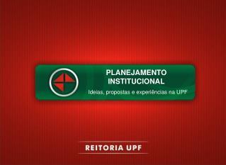 PLANEJAMENTO INSTITUCIONAL     Ideias, propostas e experiências na UPF
