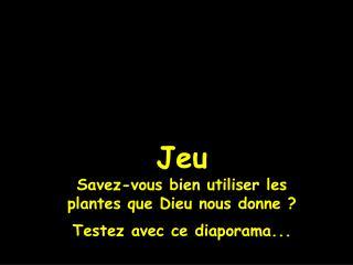 Jeu Savez-vous bien utiliser les plantes que Dieu nous donne ? Testez avec ce diaporama...