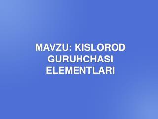 MAVZU: KISLOROD GURUHCHASI ELEMENTLARI