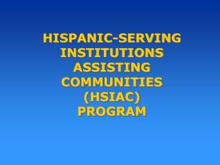 HISPANIC-SERVING INSTITUTIONS ASSISTING COMMUNITIES  (HSIAC)  PROGRAM