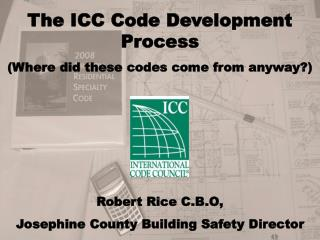 The ICC Code Development Process (Where did these codes come from anyway?) Robert Rice C.B.O,