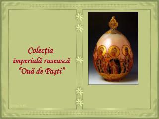 """Colecţi a imperială rusească """"Ouă de Paşti"""""""