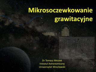 Mikrosoczewkowanie grawitacyjne Dr Tomasz Mrozek Instytut Astronomiczny Uniwersytet Wrocławski