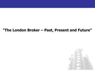 �The London Broker � Past, Present and Future�