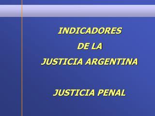 INDICADORES  DE LA  JUSTICIA ARGENTINA JUSTICIA PENAL