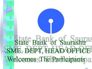 State  Bank  of  Saurashtr  .SME. DEPT, HEAD OFFICE Welcomes  The Participants