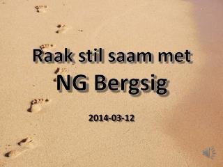 Raak stil saam  met  NG  Bergsig