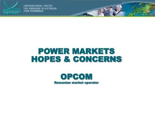 POWER MARKETS HOPES & CONCERNS OPCOM Romanian market operator
