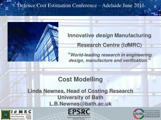 Cost Modelling Linda Newnes, Head of Costing Research University of Bath L.B.Newnes@bath.ac.uk