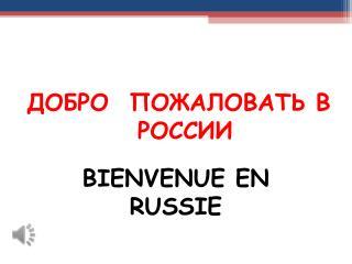 ДОБРО  ПОЖАЛОВАТЬ В РОССИИ