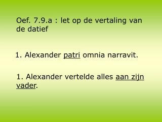 1. Alexander  patri  omnia narravit.