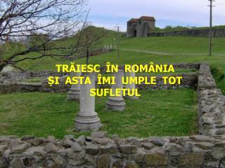 TRĂIESC  ÎN  ROMÂNIA   ȘI  ASTA  ÎMI  UMPLE  TOT  SUFLETUL