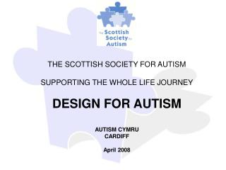 THE SCOTTISH SOCIETY FOR AUTISM  SUPPORTING THE WHOLE LIFE JOURNEY  DESIGN FOR AUTISM  AUTISM CYMRU CARDIFF  April 2008