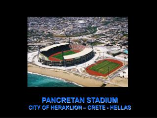PANCRETAN STADIUM                                         CITY OF HERAKLION – CRETE - HELLAS