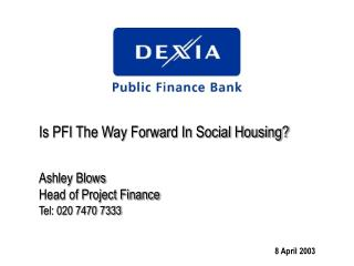 Is PFI The Way Forward In Social Housing? Ashley Blows Head of Project Finance Tel: 020 7470 7333
