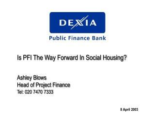 Is PFI The Way Forward In Social Housing? Ashley Blows Head of Project Finance Tel: 020 7470 7333