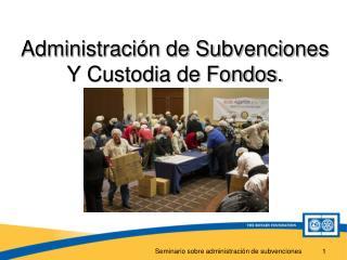 Administraci�n de Subvenciones Y Custodia de Fondos.
