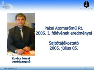 Paksi Atomerőmű Rt. 2005.  I. fél év ének eredményei Sajtótájékoztató 2005. július 05.