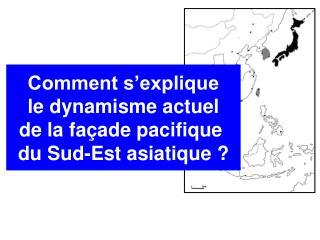 Comment s'explique  le dynamisme actuel  de la façade pacifique  du Sud-Est asiatique ?