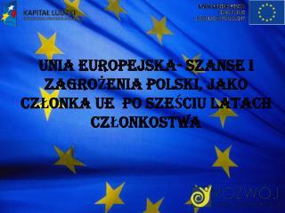UNIA EUROPEJSKA- SZANSE I ZAGROŻENIA POLSKI, JAKO CZŁONKA UE  PO SZEŚCIU LATACH  CZŁONKOSTWA
