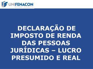 DECLARAÇÃO DE IMPOSTO DE RENDA DAS PESSOAS JURÍDICAS – LUCRO PRESUMIDO E REAL
