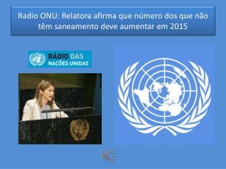 Radio ONU: Relatora afirma que número dos que não têm saneamento deve aumentar em 2015