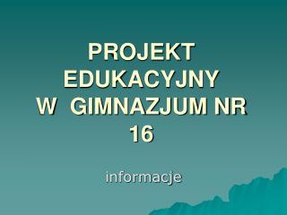 PROJEKT EDUKACYJNY  W  GIMNAZJUM NR 16