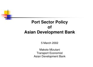 Port Sector Policy  of Asian Development Bank    5 March 2002  Makoto Mizutani Transport Economist Asian Development Ban
