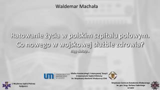 Ratowanie życia w polskim szpitalu polowym. Co nowego w wojskowej służbie zdrowia? c iąg dalszy…
