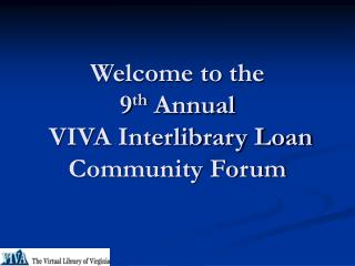 Welcome to the  9 th  Annual   VIVA Interlibrary Loan Community Forum