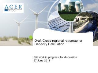 Draft Cross-regional roadmap for  Capacity Calculation