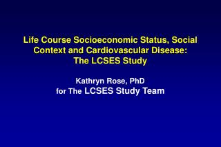 Life Course Socioeconomic Status, Social Context and Cardiovascular Disease:  The LCSES Study  Kathryn Rose, PhD for The
