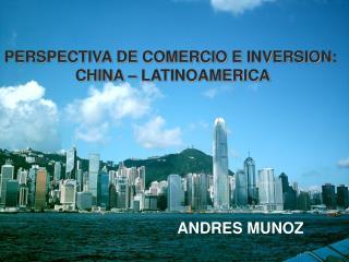 PERSPECTIVA DE COMERCIO E INVERSION:  CHINA – LATINOAMERICA