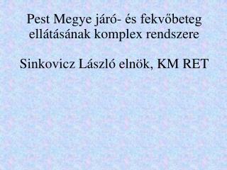 Pest Megye járó- és fekvőbeteg ellátásának komplex rendszere Sinkovicz László elnök, KM RET
