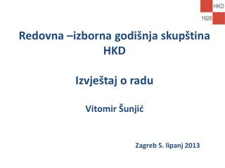 Redovna –izborna godišnja skupština HKD Izvještaj o radu Vitomir Šunjić Zagreb 5. lipanj 2013