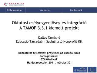 Oktatási esélyegyenlőség és integráció A TÁMOP 3.3.1 kiemelt projekt Dallos Tamásné