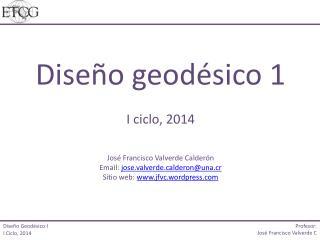 Diseño geodésico 1 I ciclo, 2014 José  Francisco Valverde  Calderón