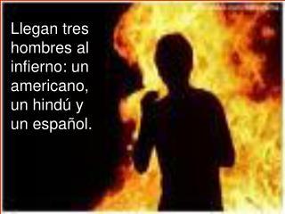 Llegan tres hombres al infierno: un americano, un hindú y un español.